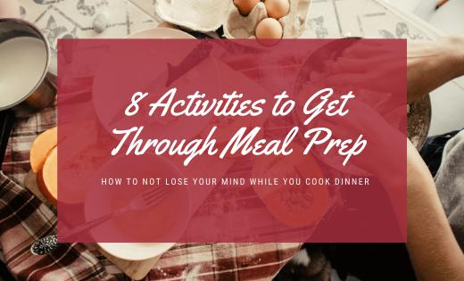 activities to get through meal prep